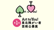 Art to You! 東北障がい者芸術公募展